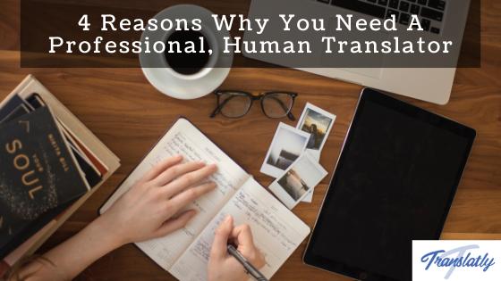 4 Reasons Why You Need A Professional, Human Translator